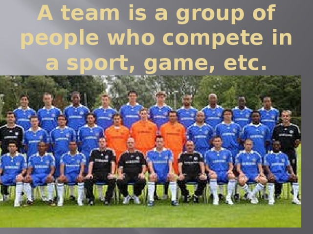 A team is a group of people who compete in a sport, game, etc.