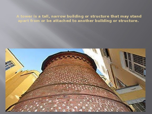 A tower is a tall, narrow building or structure that may stand apart from or be attached to another building or structure.