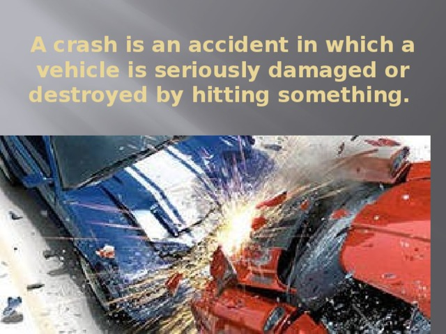 A crash is an accident in which a vehicle is seriously damaged or destroyed by hitting something.