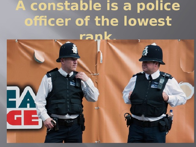 A constable is a police officer of the lowest rank.