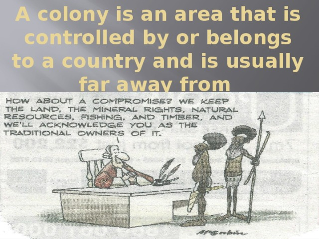 A colony is an area that is controlled by or belongs to a country and is usually far away from