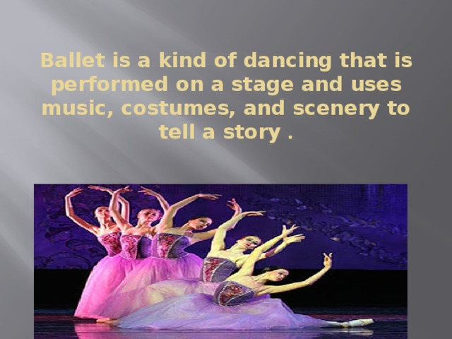 Ballet is a kind of dancing that is performed on a stage and uses music, costumes, and scenery to tell a story .