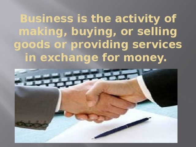 Business is the activity of making, buying, or selling goods or providing services in exchange for money.