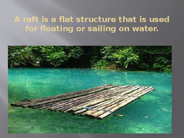 A raft is a flat structure that is used for floating or sailing on water.
