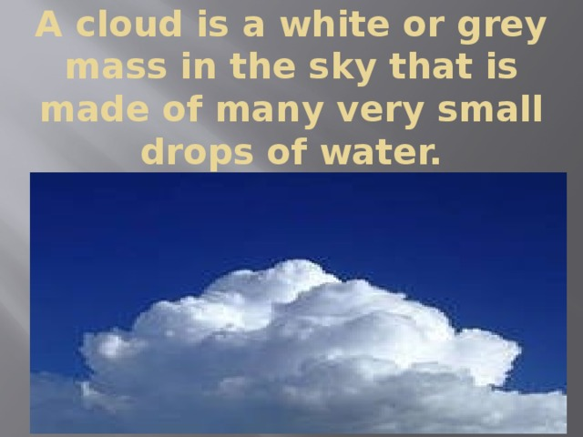 A cloud is a white or grey mass in the sky that is made of many very small drops of water.