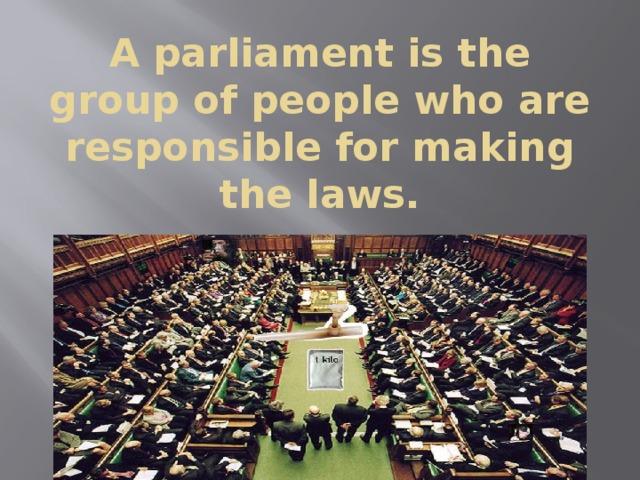 A parliament is the group of people who are responsible for making the laws.
