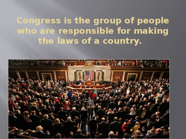 Congress is the group of people who are responsible for making the laws of a country.
