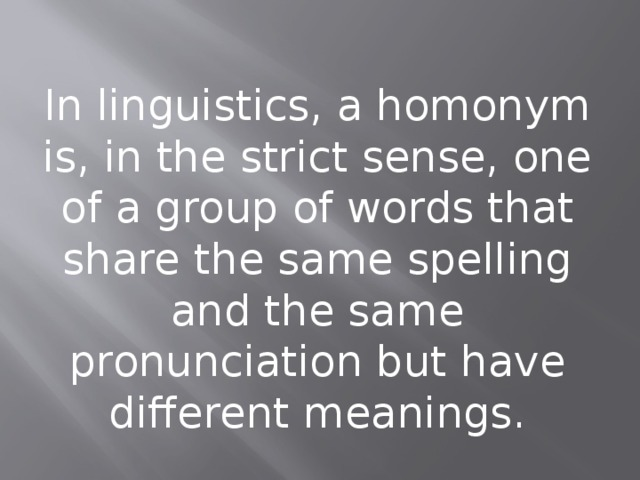 In linguistics, a homonym is, in the strict sense, one of a group of words that share the same spelling and the same pronunciation but have different meanings.
