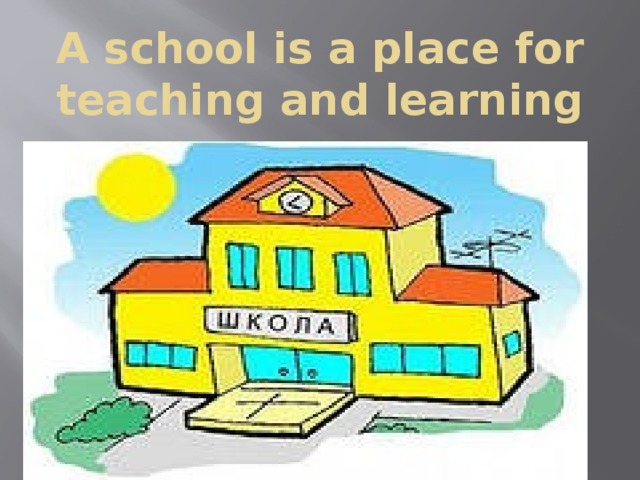 A school is a place for teaching and learning