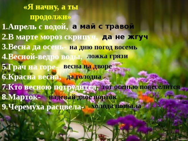 «Я начну, а ты продолжи» 1.Апрель с водой, 2.В марте мороз скрипуч, 3.Весна да осень- 4.Весной-ведро воды, 5.Грач на горе- 6.Красна весна, 7.Кто весною потрудится, 8.Марток- 9.Черемуха расцвела- а май с травой да не жгуч на дню погод восемь ложка грязи весна на дворе да голодна тот осенью повеселится надевай двое порток холода позвала
