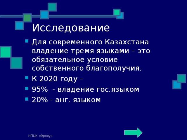 Исследование Для современного Казахстана владение тремя языками – это обязательное условие собственного благополучия. К 2020 году – 95% - владение гос.языком 20% - анг. языком  НПЦК «Өрлеу»