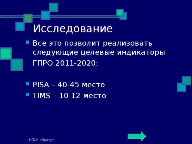Исследование Все это позволит реализовать следующие целевые индикаторы  ГПРО 2011-2020: PISA – 40-45 место TIMS – 10-12 место НПЦК «Өрлеу»