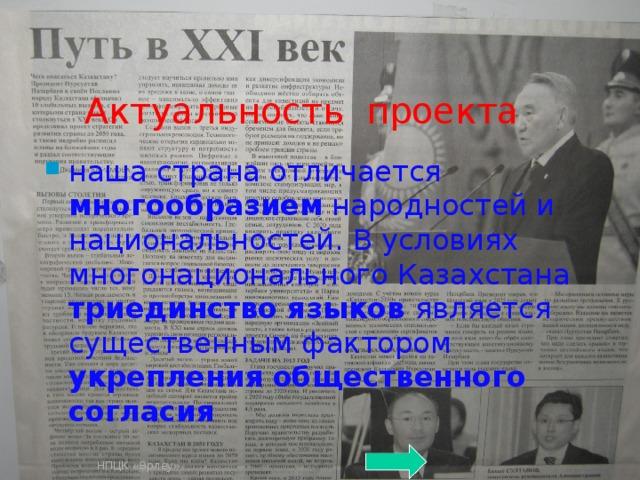 Актуальность проекта наша страна отличается многообразием народностей и национальностей. В условиях многонационального Казахстана триединство языков является существенным фактором укрепления  общественного согласия НПЦК «Өрлеу»