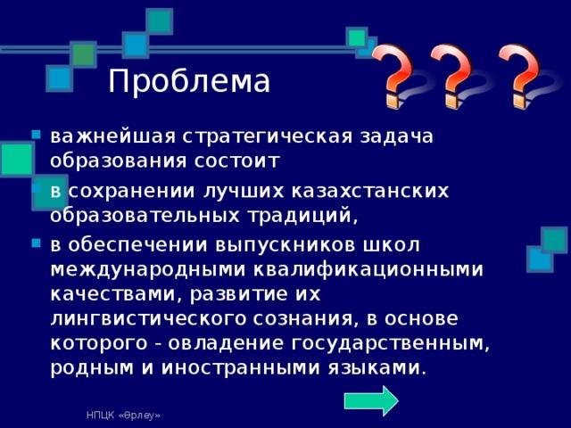 Проблема важнейшая стратегическая задача образования состоит в сохранении лучших казахстанских образовательных традиций, в обеспечении выпускников школ международными квалификационными качествами, развитие их лингвистического сознания, в основе которого - овладение государственным, родным и иностранными языками.  НПЦК «Өрлеу»