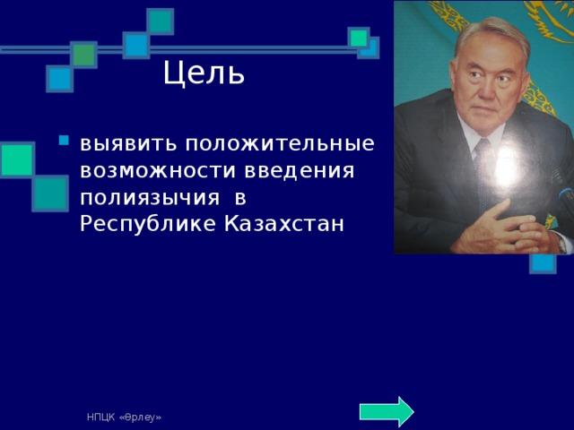 Цель выявить положительные возможности введения полиязычия в Республике Казахстан  НПЦК «Өрлеу»