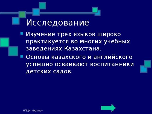Исследование Изучение трех языков широко практикуется во многих учебных заведениях Казахстана. Основы казахского и английского успешно осваивают воспитанники детских садов. НПЦК «Өрлеу»