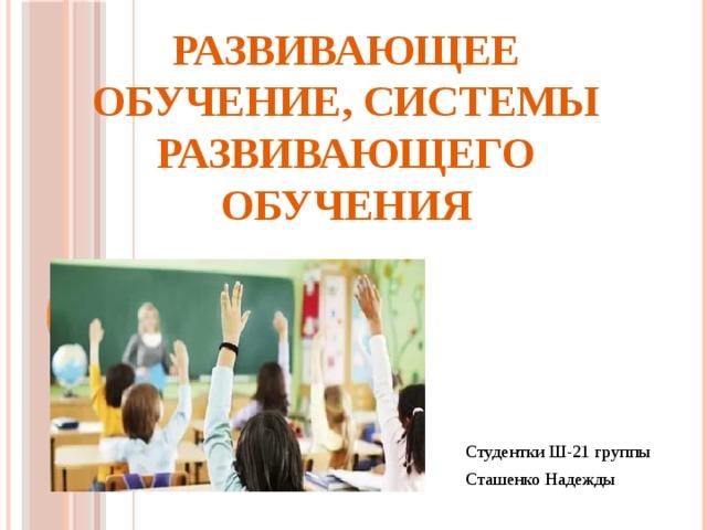 Развивающее обучение, системы развивающего обучения Студентки Ш-21 группы Сташенко Надежды