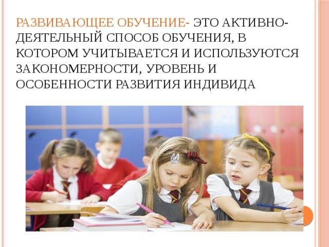 Развивающее обучение- это активно-деятельный способ обучения, в котором учитывается и используются закономерности, уровень и особенности развития индивида
