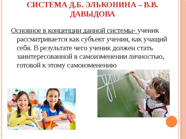 Система Д.Б. Эльконина – В.В. Давыдова Основное в концепции данной системы- ученик рассматривается как субъект учения, как учащий себя. В результате чего ученик должен стать заинтересованной в самоизменении личностью, готовой к этому самоизменению