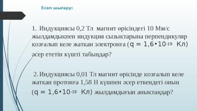 Есеп шығару:   1.  Индукциясы 0,2 Тл магнит өрісіндегі 10 Мм/с жылдамдықпен индукция сызықтарына перпендикуляр қозғалып келе жатқан электронға ( q = 1,6•10 -19 Кл) әсер ететін күшті табыңдар?  2.  Индукциясы 0,01 Тл магнит өрісінде қозғалып келе жатқан протонға 1,58 Н күшпен әсер еткендегі оның ( q = 1,6•10 -19 Кл) жылдамдығын анықтаңдар?
