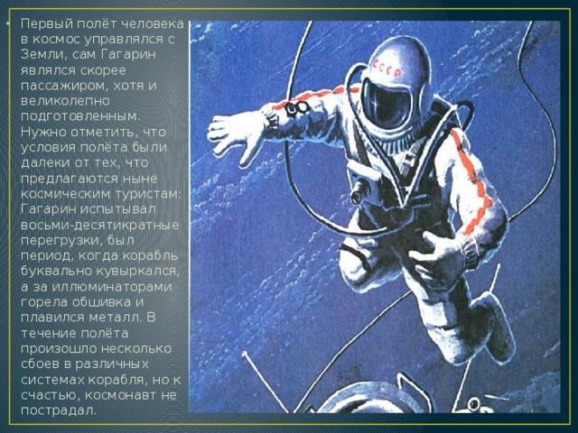 Первый полёт человека в космос управлялся с Земли, сам Гагарин являлся скорее пассажиром, хотя и великолепно подготовленным. Нужно отметить, что условия полёта были далеки от тех, что предлагаются ныне космическим туристам: Гагарин испытывал восьми-десятикратные перегрузки, был период, когда корабль буквально кувыркался, а за иллюминаторами горела обшивка и плавился металл. В течение полёта произошло несколько сбоев в различных системах корабля, но к счастью, космонавт не пострадал.