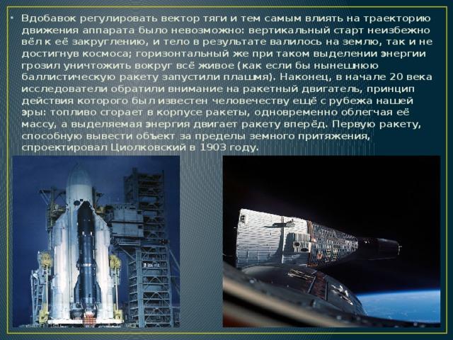 Вдобавок регулировать вектор тяги и тем самым влиять на траекторию движения аппарата было невозможно: вертикальный старт неизбежно вёл к её закруглению, и тело в результате валилось на землю, так и не достигнув космоса; горизонтальный же при таком выделении энергии грозил уничтожить вокруг всё живое (как если бы нынешнюю баллистическую ракету запустили плашмя). Наконец, в начале 20 века исследователи обратили внимание на ракетный двигатель, принцип действия которого был известен человечеству ещё с рубежа нашей эры: топливо сгорает в корпусе ракеты, одновременно облегчая её массу, а выделяемая энергия двигает ракету вперёд. Первую ракету, способную вывести объект за пределы земного притяжения, спроектировал Циолковский в 1903 году.
