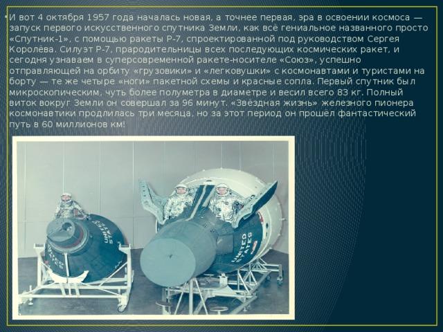 И вот 4 октября 1957 года началась новая, а точнее первая, эра в освоении космоса— запуск первого искусственного спутника Земли, как всё гениальное названного просто «Спутник-1», с помощью ракеты Р-7, спроектированной под руководством Сергея Королёва. Силуэт Р-7, прародительницы всех последующих космических ракет, и сегодня узнаваем в суперсовременной ракете-носителе «Союз», успешно отправляющей на орбиту «грузовики» и «легковушки» с космонавтами и туристами на борту— те же четыре «ноги» пакетной схемы и красные сопла. Первый спутник был микроскопическим, чуть более полуметра в диаметре и весил всего 83кг. Полный виток вокруг Земли он совершал за 96 минут. «Звёздная жизнь» железного пионера космонавтики продлилась три месяца, но за этот период он прошёл фантастический путь в 60 миллионов км!
