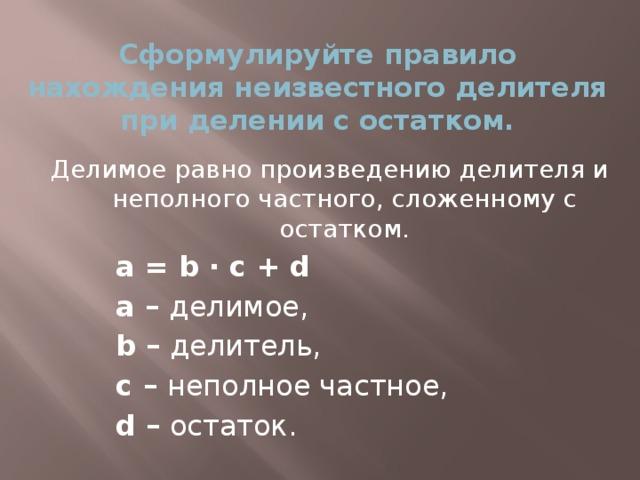 Сформулируйте правило нахождения неизвестного делителя при делении с остатком. Делимое равно произведению делителя и неполного частного, сложенному с остатком. a = b ∙ c + d a – делимое, b – делитель, с – неполное частное, d – остаток.