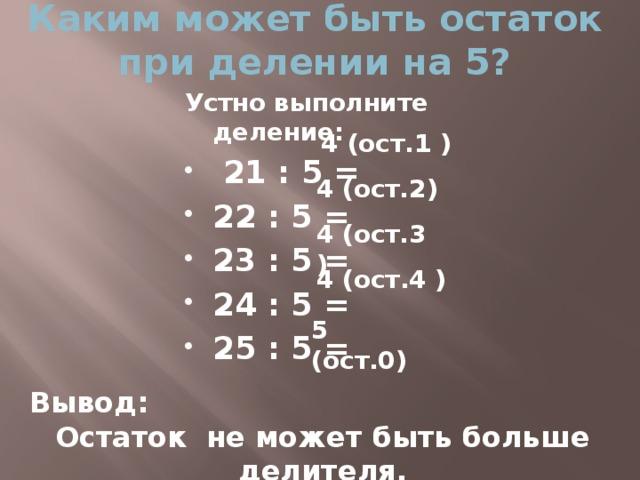 Каким может быть остаток при делении на 5? Устно выполните деление:  21 : 5 = 22 : 5 = 23 : 5 = 24 : 5 = 25 : 5 = 4 (ост.1 ) 4 (ост.2) 4 (ост.3 ) 4 (ост.4 ) 5 (ост.0) Вывод: Остаток не может быть больше делителя.