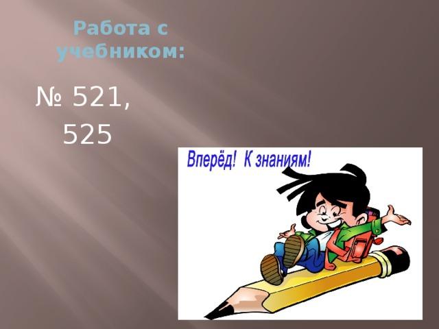 Работа с учебником: № 521, 525