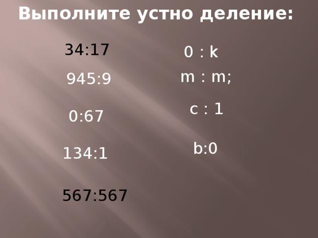 Выполните устно деление: 34:17 0 : k m : m; 945:9 с : 1 0:67 b:0 134:1 567:567