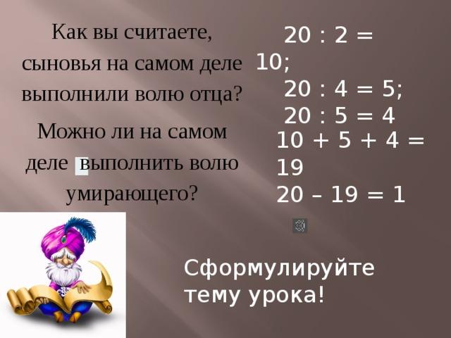 Как вы считаете, сыновья на самом деле выполнили волю отца? Можно ли на самом деле выполнить волю умирающего?  20 : 2 = 10;  20 : 4 = 5;  20 : 5 = 4 10 + 5 + 4 = 19 20 – 19 = 1 Сформулируйте тему урока!