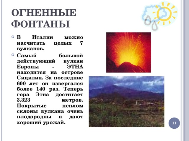 ОГНЕННЫЕ  ФОНТАНЫ В Италии можно насчитать целых 7 вулканов. Самый большой действующий вулкан Европы - ЭТНА находится на острове Сицилия. За последние 600 лет он извергался более 140 раз. Теперь гора Этна достигает 3.323 метров. Покрытые пеплом склоны вулкана очень плодородны и дают хороший урожай.