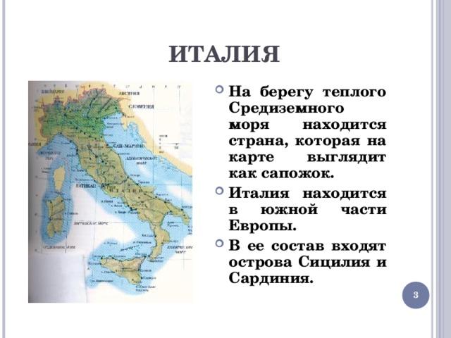 ИТАЛИЯ На берегу теплого Средиземного моря находится страна, которая на карте выглядит как сапожок. Италия находится в южной части Европы. В ее состав входят острова Сицилия и Сардиния.
