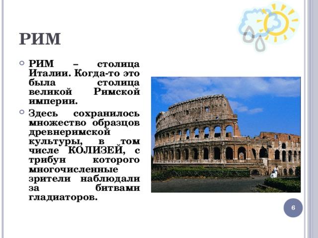 РИМ РИМ – столица Италии. Когда-то это была столица великой Римской империи. Здесь сохранилось множество образцов древнеримской культуры, в том числе КОЛИЗЕЙ, с трибун которого многочисленные зрители наблюдали за битвами гладиаторов.