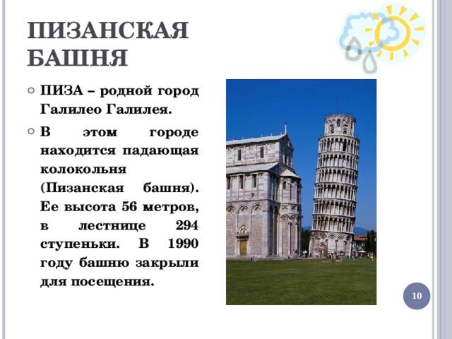 ПИЗАНСКАЯ  БАШНЯ ПИЗА – родной город Галилео Галилея. В этом городе находится падающая колокольня (Пизанская башня). Ее высота 56 метров, в лестнице 294 ступеньки. В 1990 году башню закрыли для посещения.