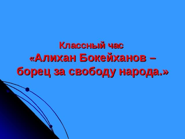 Классный час  « Алихан Бокейханов – борец за свободу народа.»