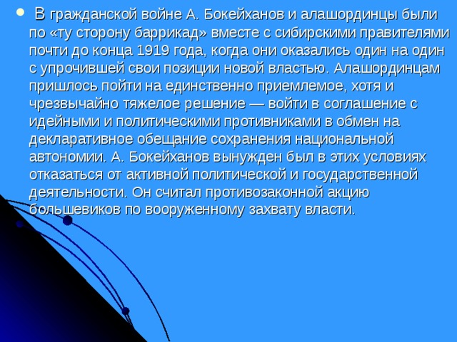 В гражданской войне А. Бокейханов и алашординцы были по «ту сторону баррикад» вместе с сибирскими правителями почти до конца 1919 года, когда они оказались один на один с упрочившей свои позиции новой властью. Алашординцам пришлось пойти на единственно приемлемое, хотя и чрезвычайно тяжелое решение — войти в соглашение с идейными и политическими противниками в обмен на декларативное обещание сохранения национальной автономии. А. Бокейханов вынужден был в этих условиях отказаться от активной политической и государственной деятельности. Он считал противозаконной акцию большевиков по вооруженному захвату власти.