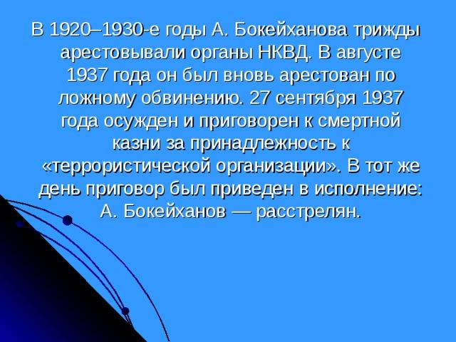 В 1920–1930-е годы А. Бокейханова трижды арестовывали органы НКВД. В августе 1937 года он был вновь арестован по ложному обвинению. 27 сентября 1937 года осужден и приговорен к смертной казни за принадлежность к «террористической организации». В тот же день приговор был приведен в исполнение: А. Бокейханов — расстрелян.