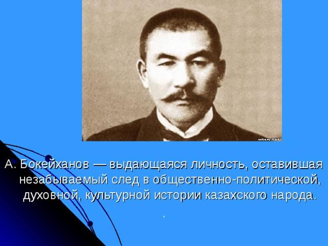 А. Бокейханов — выдающаяся личность, оставившая незабываемый след в общественно-политической, духовной, культурной истории казахского народа. .
