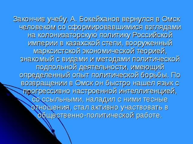 Закончив учебу, А. Бокейханов вернулся в Омск человеком со сформировавшимися взглядами на колонизаторскую политику Российской империи в казахской степи, вооруженный марксистской экономической теорией, знакомый с видами и методами политической подпольной деятельности, имеющий определенный опыт политической борьбы. По возвращении в Омск он быстро нашел язык с прогрессивно настроенной интеллигенцией, со ссыльными, наладил с ними тесные отношения, стал активно участвовать в общественно-политической работе.