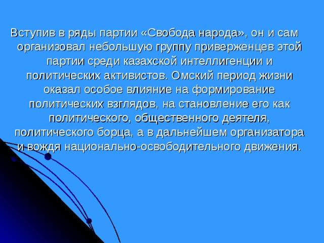 Вступив в ряды партии «Свобода народа», он и сам организовал небольшую группу приверженцев этой партии среди казахской интеллигенции и политических активистов. Омский период жизни оказал особое влияние на формирование политических взглядов, на становление его как политического, общественного деятеля, политического борца, а в дальнейшем организатора и вождя национально-освободительного движения.
