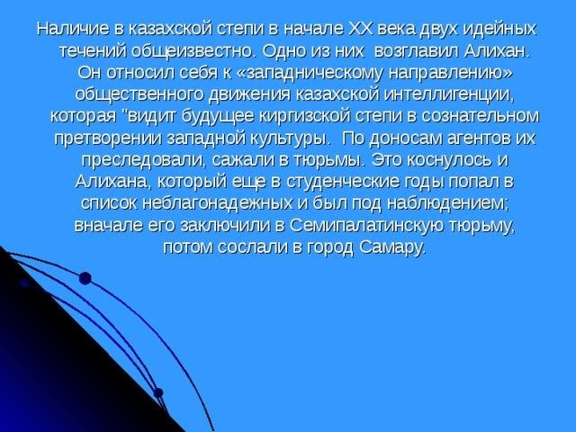 Наличие в казахской степи в начале ХХ века двух идейных течений общеизвестно. Одно из них возглавил Алихан. Он относил себя к «западническому направлению» общественного движения казахской интеллигенции, которая