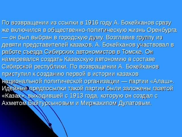 По возвращении из ссылки в 1916 году А. Бокейханов сразу же включился в общественно-политическую жизнь Оренбурга — он был выбран в городскую думу. Возглавив группу из девяти представителей казахов, А. Бокейханов участвовал в работе съезда Сибирских автономистов в Томске. Он намеревался создать Казахскую автономию в составе Сибирской республики. По возвращении А. Бокейханов приступил к созданию первой в истории казахов национальной политической организации — партии «Алаш». Идейные предпосылки такой партии были заложены газетой «Казах», выходившей с 1913 года, которую он создал с Ахметом Байтурсыновым и Миржакипом Дулатовым.