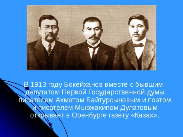 В 1913 году Бокейханов вместе с бывшим депутатом Первой Государственной думы писателем Ахметом Байтурсыновым и поэтом и писателем Мыржакипом Дулатовым открывает в Оренбурге газету «Казах».