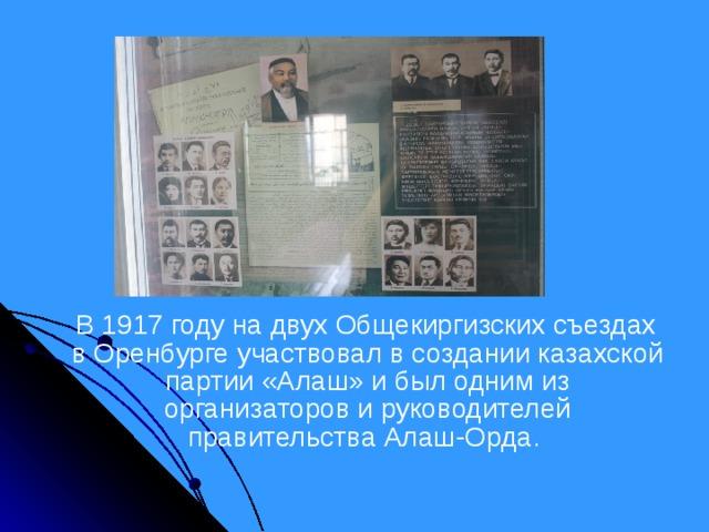 В 1917 году на двух Общекиргизских съездах в Оренбурге участвовал в создании казахской партии «Алаш» и был одним из организаторов и руководителей правительства Алаш-Орда.