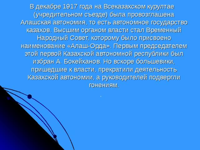 В декабре 1917 года на Всеказахском курултае (учредительном съезде) была провозглашена Алашская автономия, то есть автономное государство казахов. Высшим органом власти стал Временный Народный Совет, которому было присвоено наименование «Алаш-Орда». Первым председателем этой первой Казахской автономной республики был избран А. Бокейханов. Но вскоре большевики, пришедшие к власти, прекратили деятельность Казахской автономии, а руководителей подвергли гонениям. .
