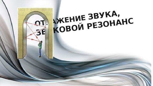 ОТРАЖЕНИЕ ЗВУКА, ЗВУКОВОЙ РЕЗОНАНС