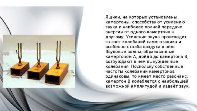 Ящики, на которых установлены камертоны, способствуют усилению звука и наиболее полной передаче энергии от одного камертона к другому. Усиление звука происходит за счёт колебаний самого ящика и особенно столба воздуха в нём. Звуковые волны, образованные камертоном А, дойдя до камертона В, возбуждают в нём вынужденные колебания. Поскольку собственные частоты колебаний камертонов одинаковы, то имеет место резонанс: камертон В колеблется с наибольшей возможной амплитудой и издаёт звук.