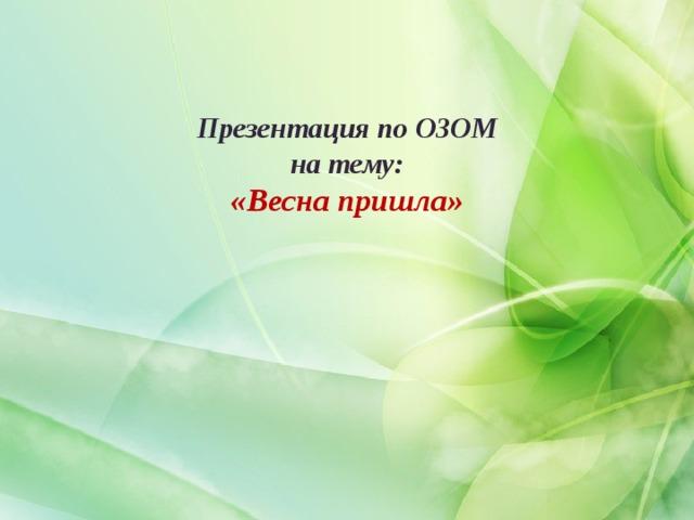 Презентация по ОЗОМ  на тему:  «Весна пришла»